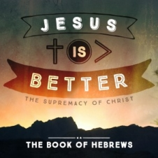 Jesus is Better - the Book of Hebrews